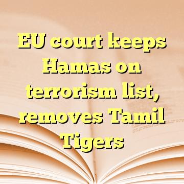 EU court keeps Hamas on terrorism list, removes Tamil Tigers