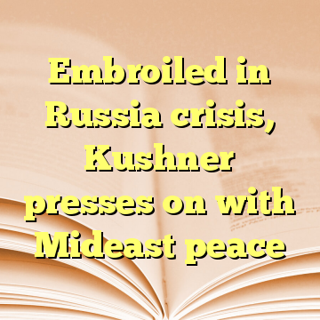 Embroiled in Russia crisis, Kushner presses on with Mideast peace