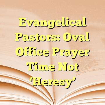 Evangelical Pastors: Oval Office Prayer Time Not 'Heresy'