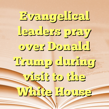 Evangelical leaders pray over Donald Trump during visit to the White House