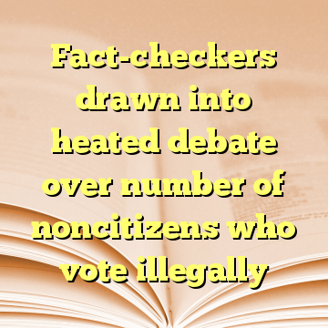 Fact-checkers drawn into heated debate over number of noncitizens who vote illegally
