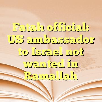 Fatah official: US ambassador to Israel not wanted in Ramallah