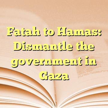 Fatah to Hamas: Dismantle the government in Gaza