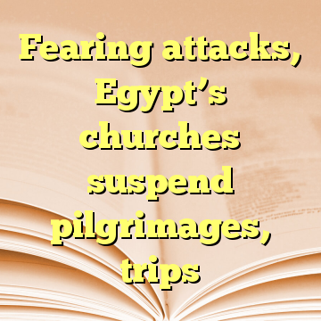 Fearing attacks, Egypt's churches suspend pilgrimages, trips