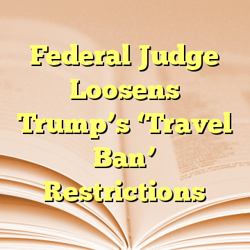 Federal Judge Loosens Trump's 'Travel Ban' Restrictions