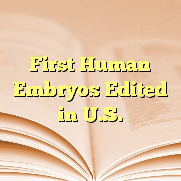 First Human Embryos Edited in U.S.
