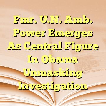 Fmr. U.N. Amb. Power Emerges As Central Figure In Obama Unmasking Investigation