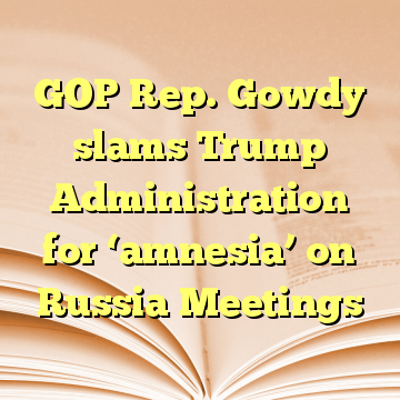 GOP Rep. Gowdy slams Trump Administration for 'amnesia' on Russia Meetings
