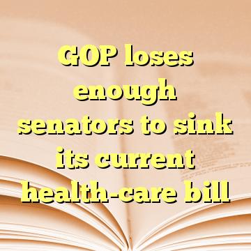 GOP loses enough senators to sink its current health-care bill