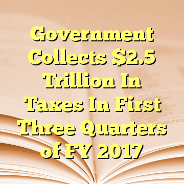 Government Collects $2.5 Trillion In Taxes In First Three Quarters of FY 2017