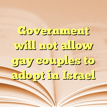 Government will not allow gay couples to adopt in Israel