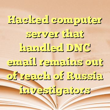 Hacked computer server that handled DNC email remains out of reach of Russia investigators