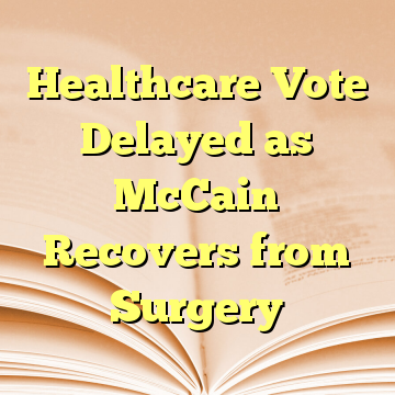 Healthcare Vote Delayed as McCain Recovers from Surgery