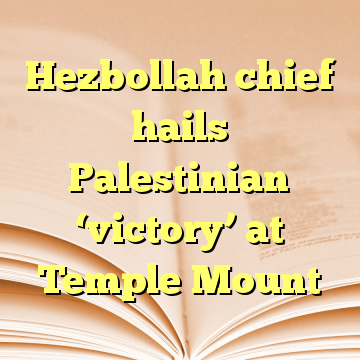 Hezbollah chief hails Palestinian 'victory' at Temple Mount