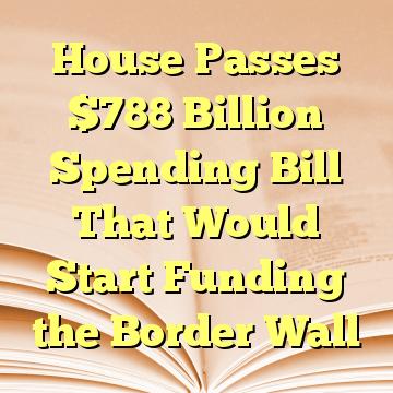 House Passes $788 Billion Spending Bill That Would Start Funding the Border Wall