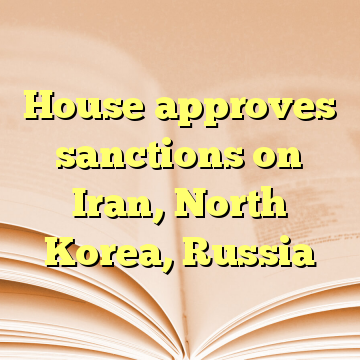 House approves sanctions on Iran, North Korea, Russia