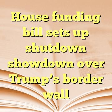 House funding bill sets up shutdown showdown over Trump's border wall