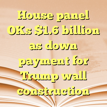 House panel OKs $1.6 billion as down payment for Trump wall construction