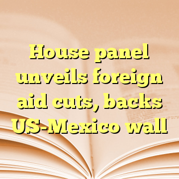 House panel unveils foreign aid cuts, backs US-Mexico wall
