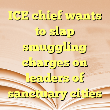 ICE chief wants to slap smuggling charges on leaders of sanctuary cities
