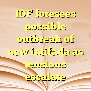 IDF foresees possible outbreak of new intifada as tensions escalate