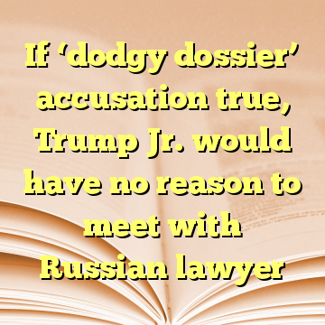 If 'dodgy dossier' accusation true, Trump Jr. would have no reason to meet with Russian lawyer