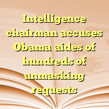 Intelligence chairman accuses Obama aides of hundreds of unmasking requests