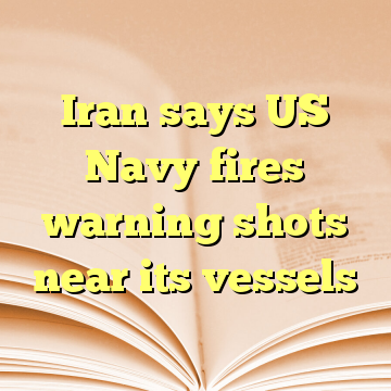 Iran says US Navy fires warning shots near its vessels