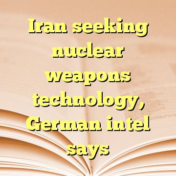Iran seeking nuclear weapons technology, German intel says