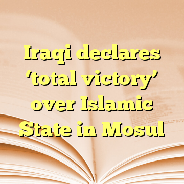 Iraqi declares 'total victory' over Islamic State in Mosul