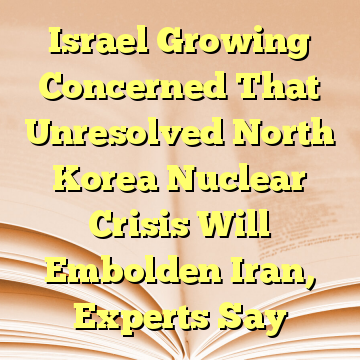 Israel Growing Concerned That Unresolved North Korea Nuclear Crisis Will Embolden Iran, Experts Say
