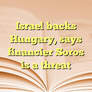 Israel backs Hungary, says financier Soros is a threat