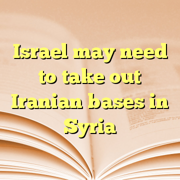 Israel may need to take out Iranian bases in Syria