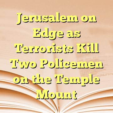 Jerusalem on Edge as Terrorists Kill Two Policemen on the Temple Mount