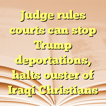 Judge rules courts can stop Trump deportations, halts ouster of Iraqi Christians
