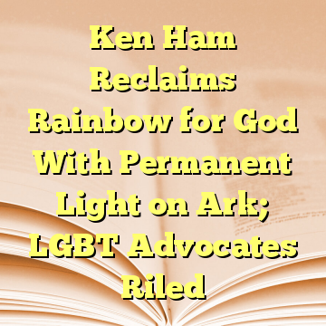 Ken Ham Reclaims Rainbow for God With Permanent Light on Ark; LGBT Advocates Riled