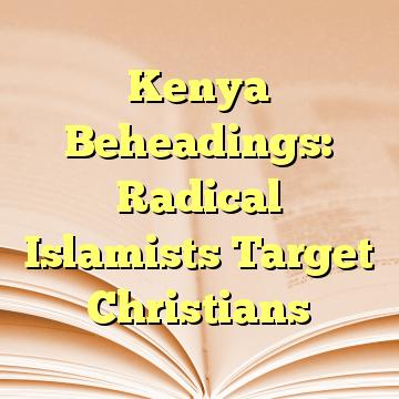 Kenya Beheadings: Radical Islamists Target Christians