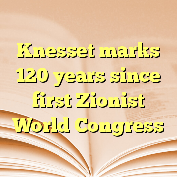Knesset marks 120 years since first Zionist World Congress