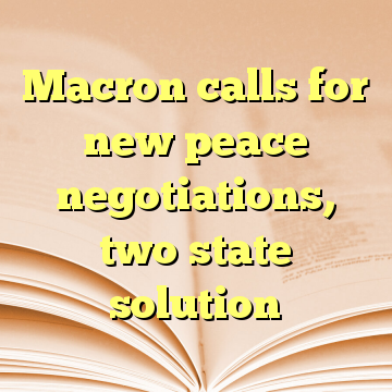 Macron calls for new peace negotiations, two state solution