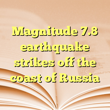 Magnitude 7.8 earthquake strikes off the coast of Russia