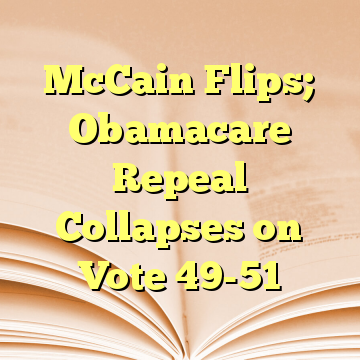 McCain Flips; Obamacare Repeal Collapses on Vote 49-51