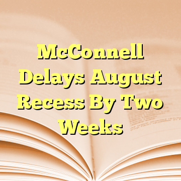 McConnell Delays August Recess By Two Weeks