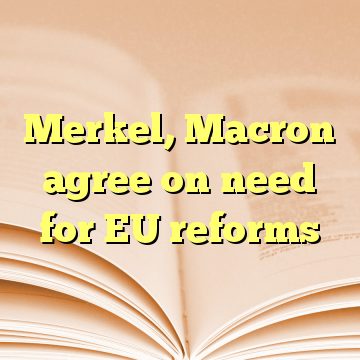 Merkel, Macron agree on need for EU reforms