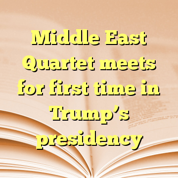 Middle East Quartet meets for first time in Trump's presidency