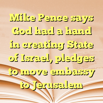 Mike Pence says God had a hand in creating State of Israel, pledges to move embassy to Jerusalem