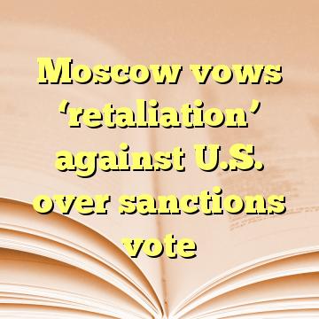 Moscow vows 'retaliation' against U.S. over sanctions vote