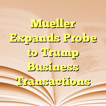 Mueller Expands Probe to Trump Business Transactions