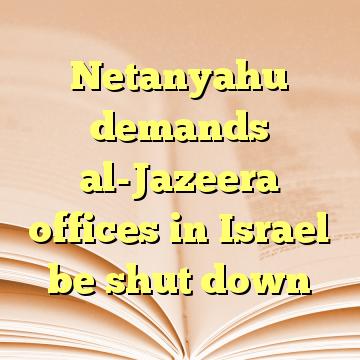 Netanyahu demands al-Jazeera offices in Israel be shut down