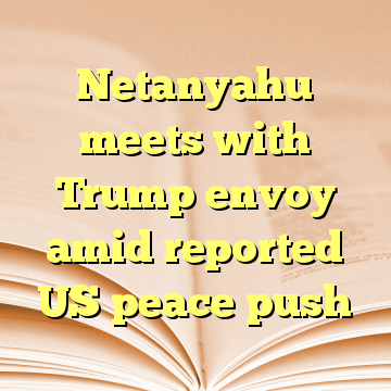 Netanyahu meets with Trump envoy amid reported US peace push