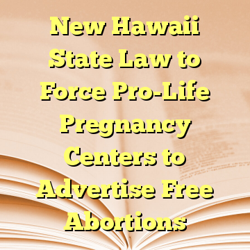 New Hawaii State Law to Force Pro-Life Pregnancy Centers to Advertise Free Abortions